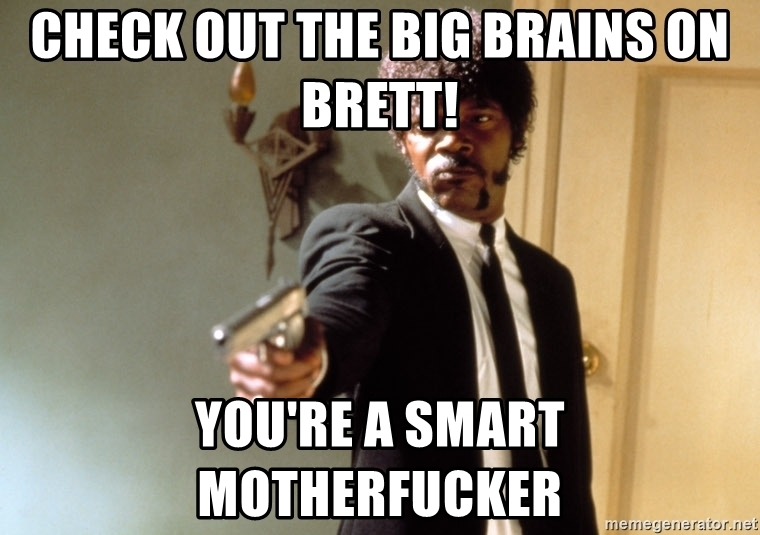 check-out-the-big-brains-on-brett-youre-a-smart-motherfucker.jpg